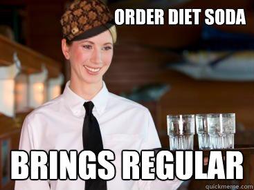 Order diet soda Brings Regular - Order diet soda Brings Regular  Scumbag Waitress