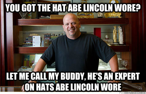 you got the hat abe lincoln wore? let me call my buddy, he's an expert on hats abe lincoln wore