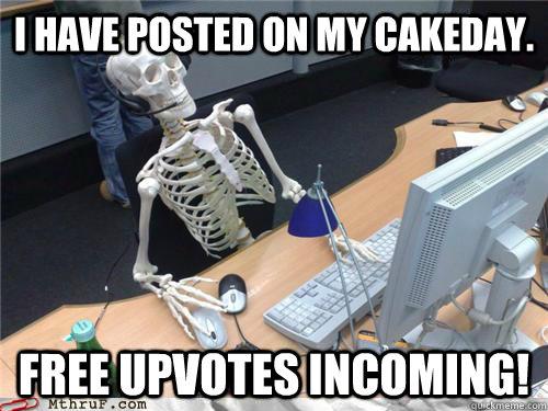 I have posted on my cakeday. Free upvotes incoming! - I have posted on my cakeday. Free upvotes incoming!  Waiting skeleton