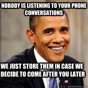Nobody is listening to your phone conversations We just store them in case we decide to come after you later  Barack Obama