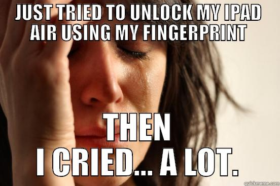 JUST TRIED TO UNLOCK MY IPAD AIR USING MY FINGERPRINT THEN I CRIED... A LOT. First World Problems