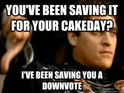 You've been saving it for your cakeday? I've been saving you a downvote - You've been saving it for your cakeday? I've been saving you a downvote  Downvoting Roman