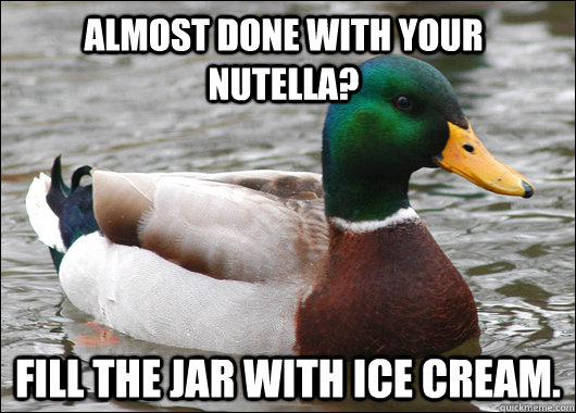 Almost done with your Nutella? Fill the jar with ice cream. - Almost done with your Nutella? Fill the jar with ice cream.  Actual Advice Mallard