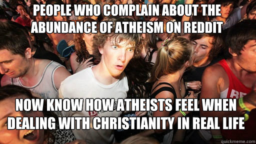 People who complain about the abundance of atheism on reddit now know how atheists feel when dealing with christianity in real life - People who complain about the abundance of atheism on reddit now know how atheists feel when dealing with christianity in real life  Sudden Clarity Clarence