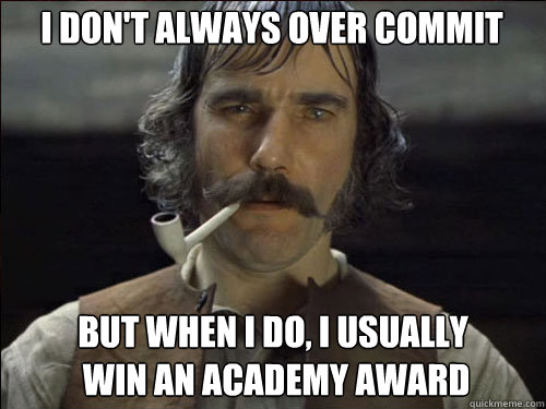 i don't always over commit but when i do, i usually  win an academy award - i don't always over commit but when i do, i usually  win an academy award  Overly committed Daniel Day Lewis