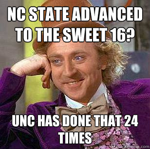 NC STATE ADVANCED TO THE SWEET 16? UNC has done that 24 times - NC STATE ADVANCED TO THE SWEET 16? UNC has done that 24 times  Condescending Wonka