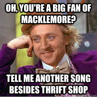 oh, you're a big fan of macklemore? tell me another song besides thrift shop - oh, you're a big fan of macklemore? tell me another song besides thrift shop  Misc