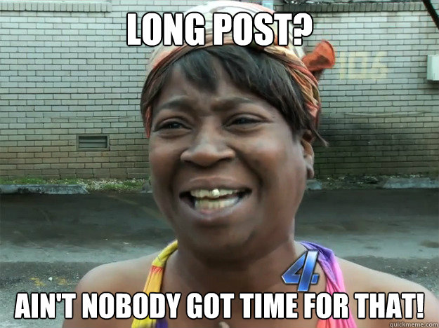 Long post? Ain't nobody got time for that!
