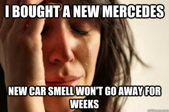 I bought a new Mercedes  new car smell won't go away for weeks - I bought a new Mercedes  new car smell won't go away for weeks  First World Problems