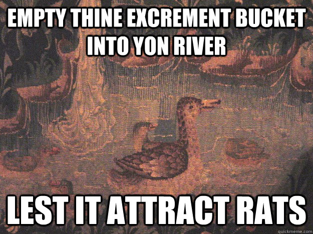 Empty thine excrement bucket into yon river lest it attract rats
