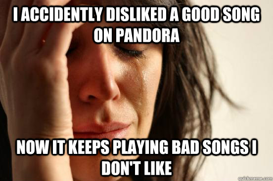 I accidently disliked a good song on Pandora Now it keeps playing bad songs I don't like - I accidently disliked a good song on Pandora Now it keeps playing bad songs I don't like  First World Problems