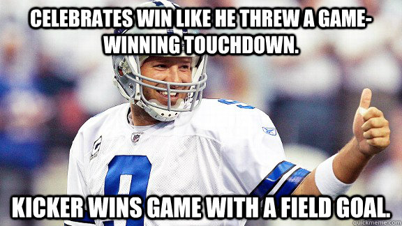 Celebrates win like he threw a game-winning touchdown. Kicker wins game with a field goal.  Tony Romo