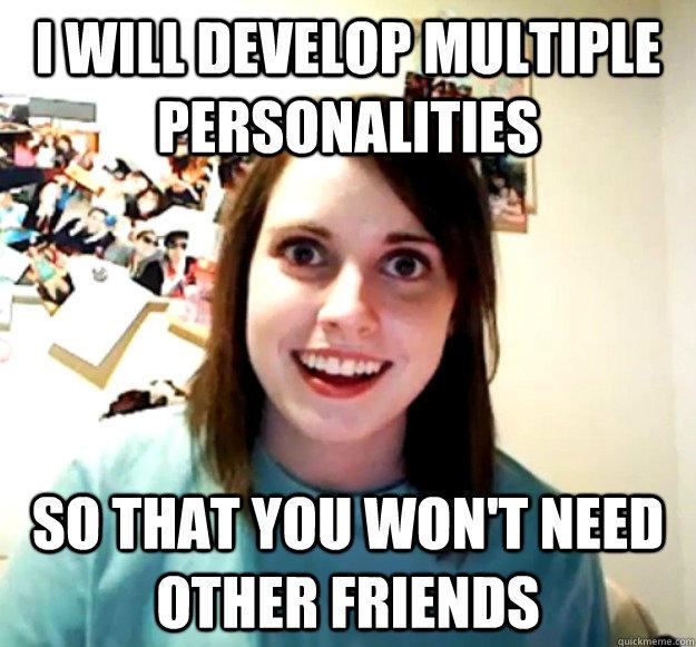 I will develop multiple personalities so that you won't need other friends - I will develop multiple personalities so that you won't need other friends  Overly Attached Girlfriend
