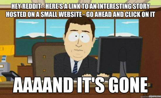 hey reddit - Here's a link to an interesting story hosted on a small website - go ahead and click on it AAAAND it's gone - hey reddit - Here's a link to an interesting story hosted on a small website - go ahead and click on it AAAAND it's gone  aaaand its gone