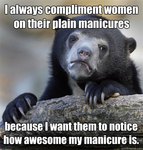 I always compliment women on their plain manicures because I want them to notice how awesome my manicure is. - I always compliment women on their plain manicures because I want them to notice how awesome my manicure is.  Confession Bear