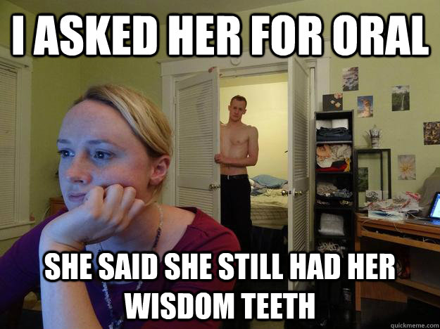 I asked her for oral She said she still had her wisdom teeth - I asked her for oral She said she still had her wisdom teeth  Redditors Husband