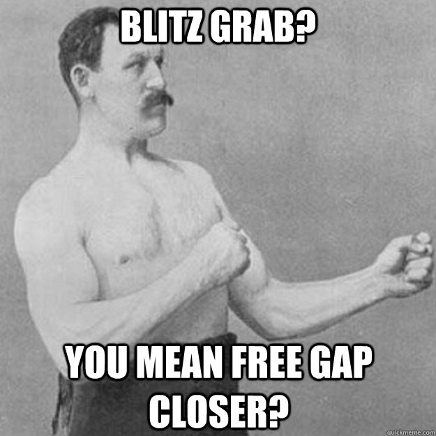 Blitz grab? You mean free gap closer? - Blitz grab? You mean free gap closer?  overly manly man