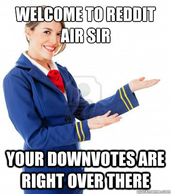Welcome to reddit air sir Your downvotes are right over there - Welcome to reddit air sir Your downvotes are right over there  Misc