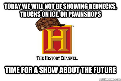 today we will not be showing rednecks, trucks on ice, or pawnshops Time for a show about the future - today we will not be showing rednecks, trucks on ice, or pawnshops Time for a show about the future  Scumbag History Channel