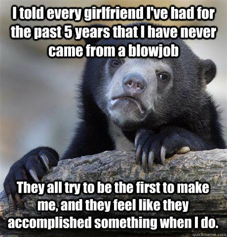 I told every girlfriend I've had for the past 5 years that I have never came from a blowjob They all try to be the first to make me, and they feel like they accomplished something when I do.  Confession Bear