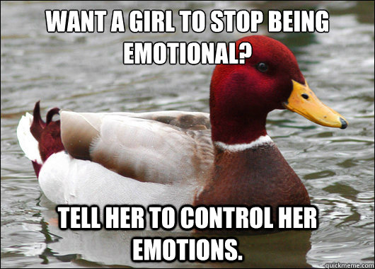 Want a girl to stop being emotional?  Tell her to control her emotions.   - Want a girl to stop being emotional?  Tell her to control her emotions.    Malicious Advice Mallard