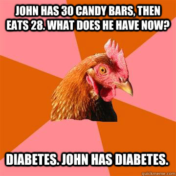 John has 30 candy bars, then eats 28. What does he have now? Diabetes. John has Diabetes. - John has 30 candy bars, then eats 28. What does he have now? Diabetes. John has Diabetes.  Anti-Joke Chicken