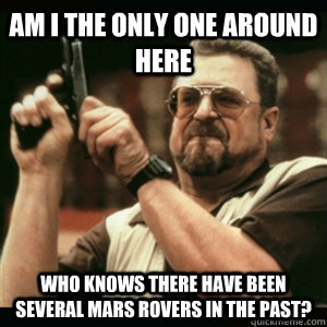 AM I THE ONLY ONE AROUND HERE Who knows there have been several mars rovers in the past?
