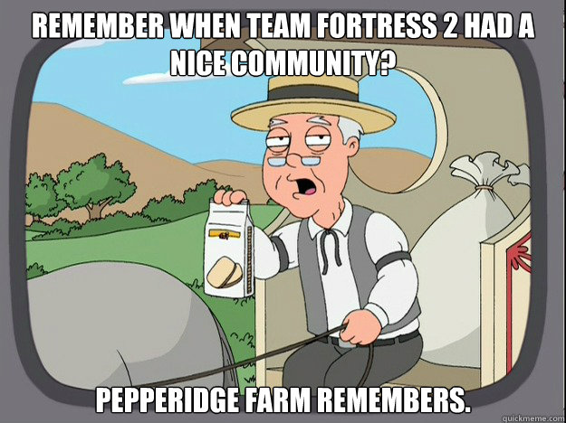 remember when Team Fortress 2 had a nice community? pepperidge Farm remembers. - remember when Team Fortress 2 had a nice community? pepperidge Farm remembers.  Pepridge Farm