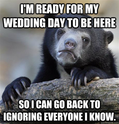 I'm ready for my wedding day to be here so i can go back to ignoring everyone i know. - I'm ready for my wedding day to be here so i can go back to ignoring everyone i know.  Confession Bear