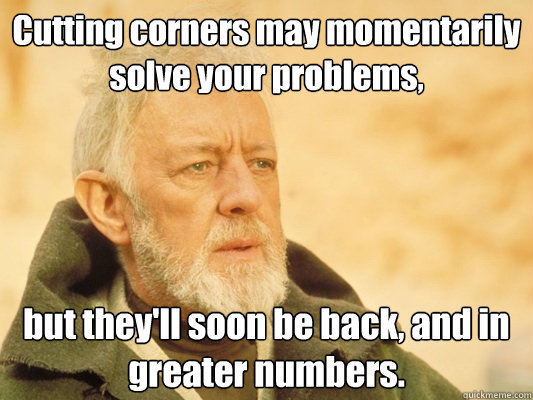 Cutting corners may momentarily solve your problems, but they'll soon be back, and in greater numbers. - Cutting corners may momentarily solve your problems, but they'll soon be back, and in greater numbers.  Obi Wan