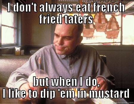 Mmm Hmm - I DON'T ALWAYS EAT FRENCH FRIED TATERS BUT WHEN I DO, I LIKE TO DIP 'EM IN MUSTARD Misc