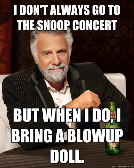 I don't always go to the snoop concert but when I do, i bring a blowup doll.  The Most Interesting Man In The World
