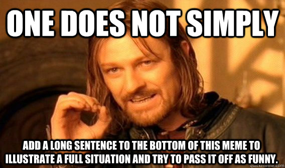 ONE DOES NOT SIMPLY ADD A LONG SENTENCE TO THE BOTTOM OF THIS MEME TO ILLUSTRATE A FULL SITUATION AND TRY TO PASS IT OFF AS FUNNY. - ONE DOES NOT SIMPLY ADD A LONG SENTENCE TO THE BOTTOM OF THIS MEME TO ILLUSTRATE A FULL SITUATION AND TRY TO PASS IT OFF AS FUNNY.  Misc