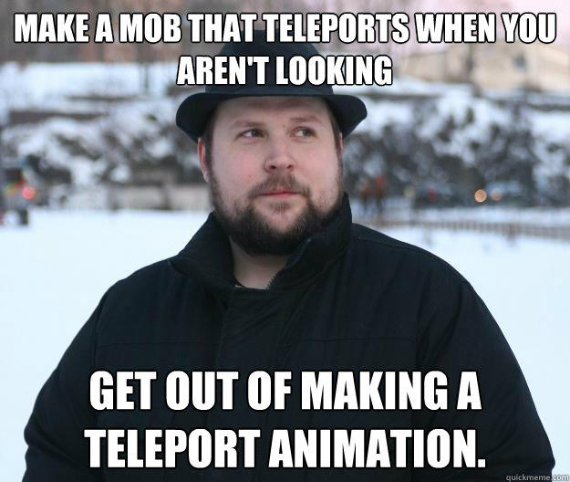 Make a mob that teleports when you aren't looking Get out of making a teleport animation.  Advice Notch