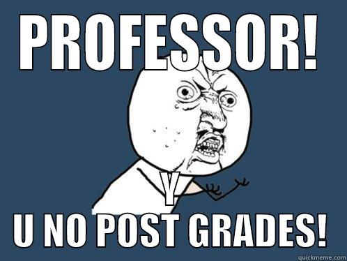 PROFESSOR! Y U NO POST GRADES! Y U No