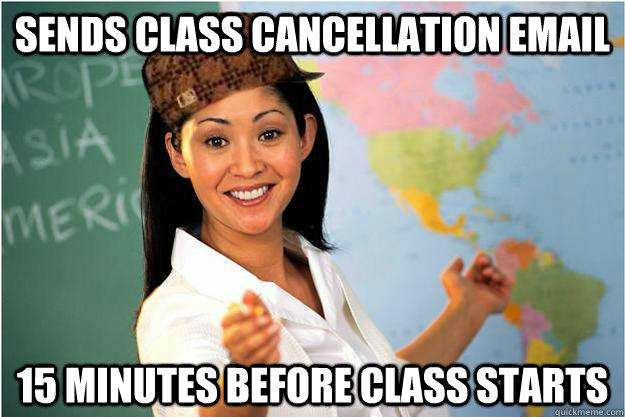 sends class cancellation email 15 minutes before class starts  Scumbag Teacher