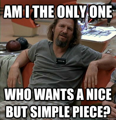 Am I the only one Who wants a nice but simple piece? - Am I the only one Who wants a nice but simple piece?  The Dude