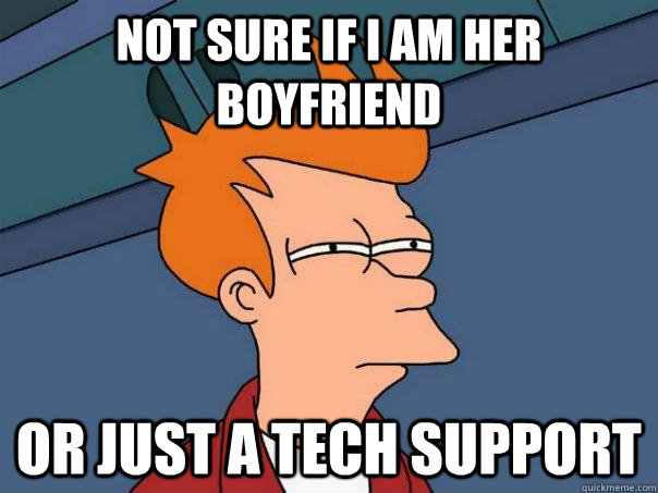 Not sure if I am her boyfriend Or just a tech support - Not sure if I am her boyfriend Or just a tech support  Futurama Fry