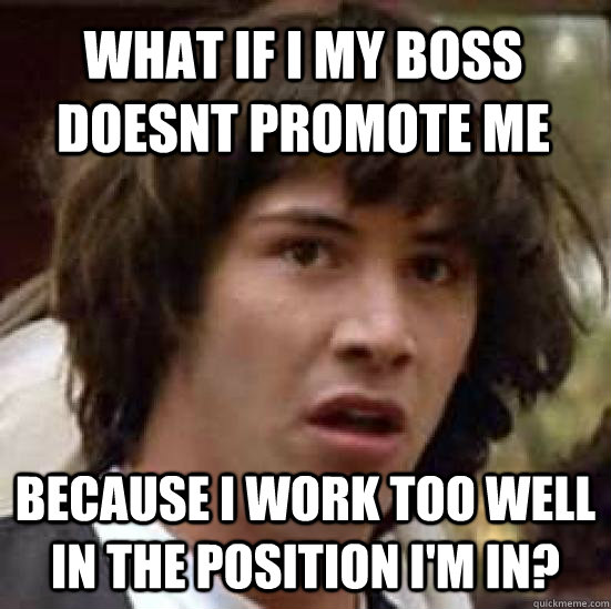 what if i my boss doesnt promote me because i work too well in the position i'm in?  conspiracy keanu