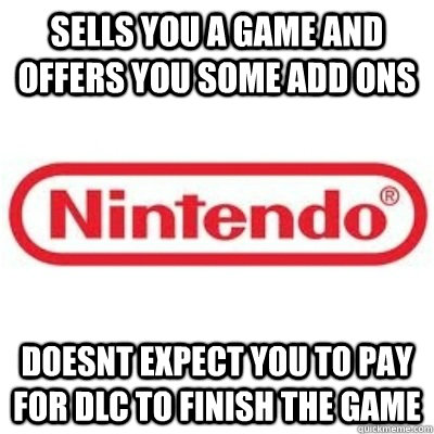 SELLS YOU A GAME AND OFFERS YOU SOME ADD ONS DOESNT EXPECT YOU TO PAY FOR DLC TO FINISH THE GAME