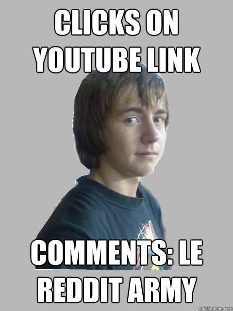 Clicks on youtube link  comments: le reddit army