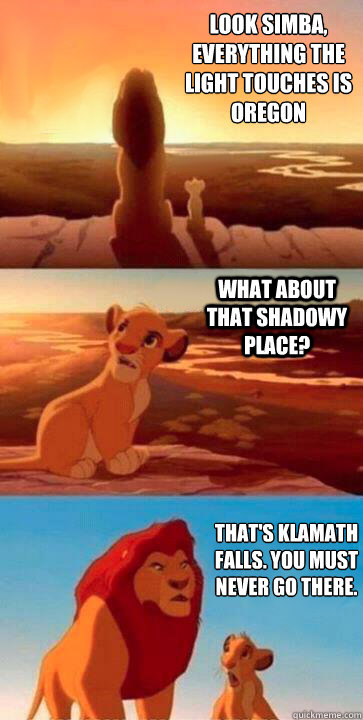 look simba, everything the light touches is Oregon what about that shadowy place? that's klamath falls. you must never go there. - look simba, everything the light touches is Oregon what about that shadowy place? that's klamath falls. you must never go there.  SIMBA