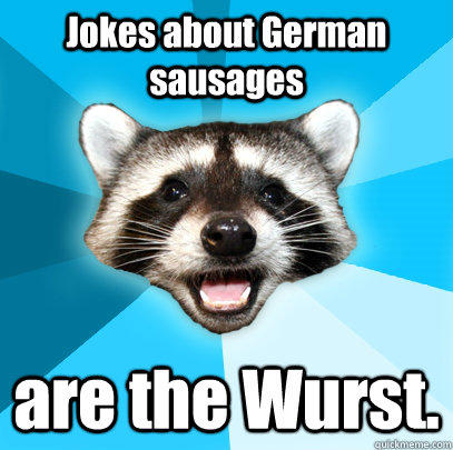 Jokes about German sausages are the Wurst. - Jokes about German sausages are the Wurst.  Lame Pun Coon