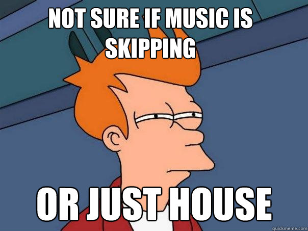 not sure if music is skipping or just house - not sure if music is skipping or just house  Futurama Fry