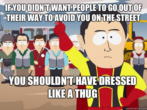 if you didn't want people to go out of their way to avoid you on the street you shouldn't have dressed like a thug - if you didn't want people to go out of their way to avoid you on the street you shouldn't have dressed like a thug  Captain Hindsight