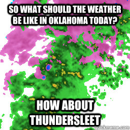 So what should the weather be like in oklahoma today? How about Thundersleet - So what should the weather be like in oklahoma today? How about Thundersleet  Misc