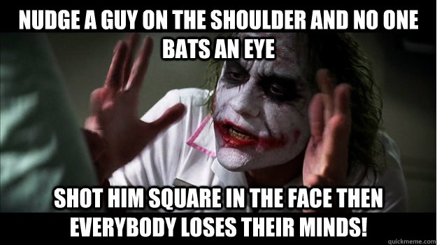 nudge a guy on the shoulder and no one bats an eye Shot him square in the face then EVERYBODY LOSES THeir minds! - nudge a guy on the shoulder and no one bats an eye Shot him square in the face then EVERYBODY LOSES THeir minds!  Joker Mind Loss