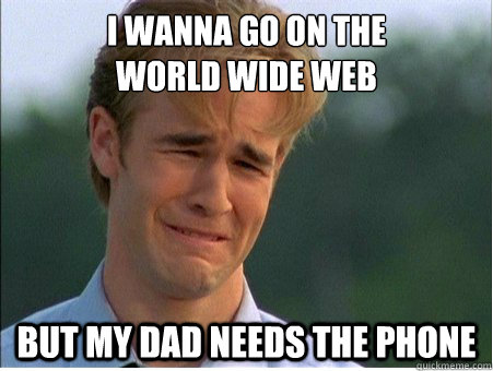 I wanna go on the world wide web but my dad needs the phone - I wanna go on the world wide web but my dad needs the phone  1990s Problems