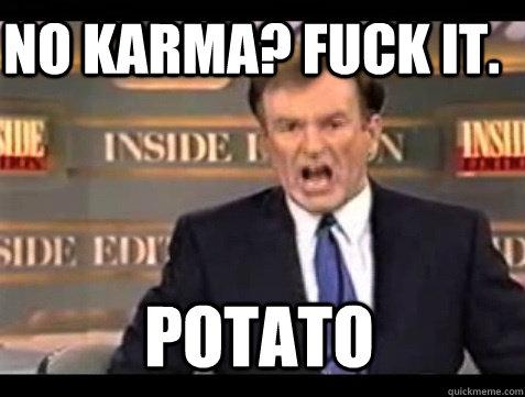 no karma? FUCK IT.  POTATO