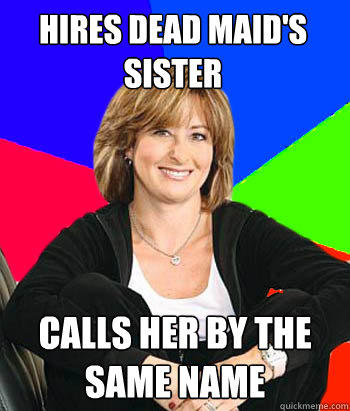 Hires dead maid's sister calls her by the same name - Hires dead maid's sister calls her by the same name  Sheltering Suburban Mom
